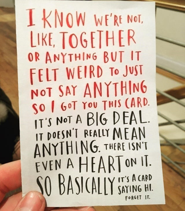 Font - I KNOW WE'RE NOT, LIKE, TOGETHER OR ANYTHING BUT IT FELT WEIRD TO JUST NOT SAY ANYTHING so I 6OT YOU THIS (ARD. IT'S NOT A BIG DEAL. IT DOESN'T REALLY MEAN ANYTHING. THERE ISN'T EVEN A HEARTON IT. SO BASICALLY IT'S A CARD SAYING HI. FORGET IT.