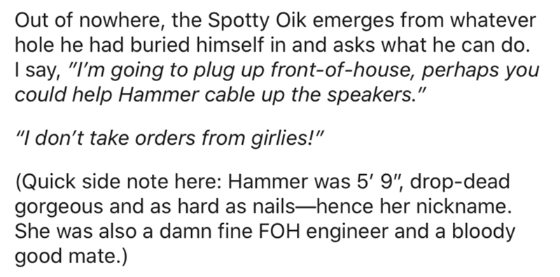 "Text - Out of nowhere, the Spotty Oik emerges from whatever hole he had buried himself in and asks what he can do. I say, ""I'm going to plug up front-of-house, perhaps you could help Hammer cable up the speakers."" ""I don't take orders from girlies!"" (Quick side note here: Hammer was 5' 9"", drop-dead gorgeous and as hard as nails-hence her nickname. She was also a damn fine FOH engineer and a bloody good mate.)"