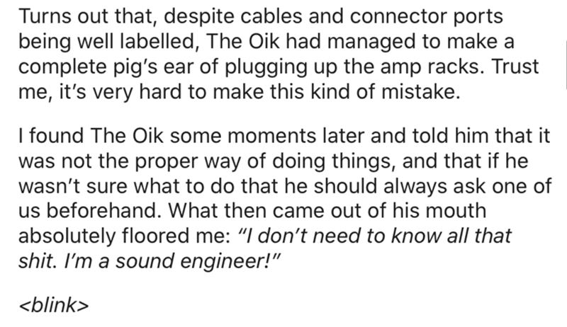 "Text - Turns out that, despite cables and connector ports being well labelled, The Oik had managed to make a complete pig's ear of plugging up the amp racks. Trust me, it's very hard to make this kind of mistake. I found The Oik some moments later and told him that it was not the proper way of doing things, and that if he wasn't sure what to do that he should always ask one of us beforehand. What then came out of his mouth absolutely floored me: ""I don't need to know all that shit. I'm a sound e"