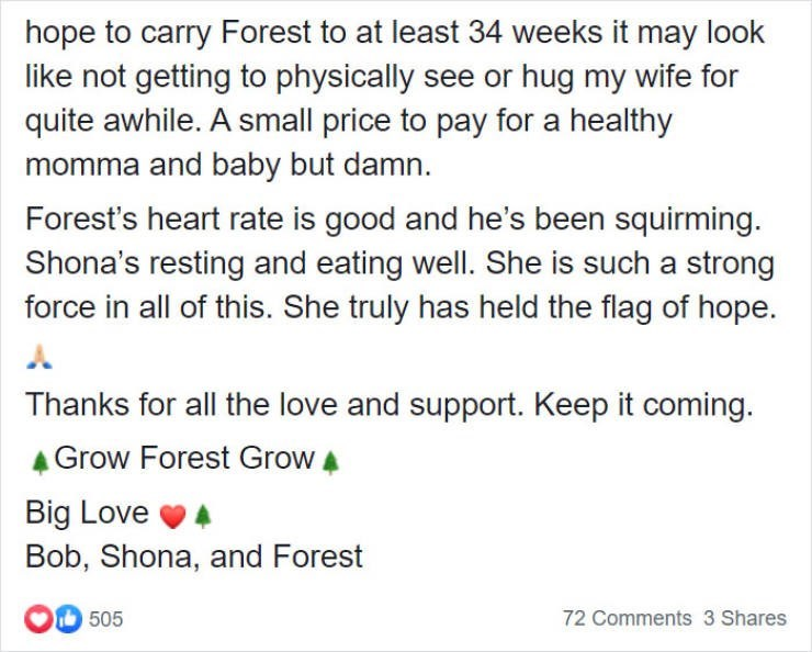 Text - hope to carry Forest to at least 34 weeks it may look like not getting to physically see or hug my wife for quite awhile. A small price to pay for a healthy momma and baby but damn. Forest's heart rate is good and he's been squirming. Shona's resting and eating well. She is such a strong force in all of this. She truly has held the flag of hope. Thanks for all the love and support. Keep it coming. Grow Forest Grow A Big Love Bob, Shona, and Forest OD 505 72 Comments 3 Shares