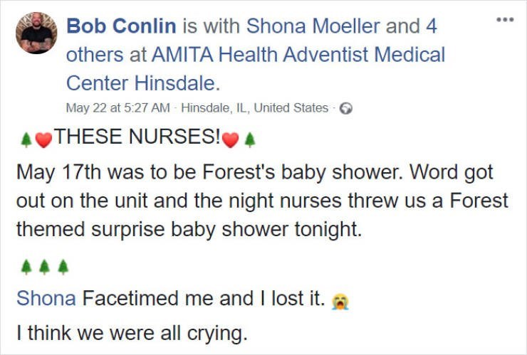 Text - Bob Conlin is with Shona Moeller and 4 .. others at AMITA Health Adventist Medical Center Hinsdale. May 22 at 5:27 AM Hinsdale, IL, United States THESE NURSES! May 17th was to be Forest's baby shower. Word got out on the unit and the night nurses threw us a Forest themed surprise baby shower tonight. Shona Facetimed me and I lost it. a I think we were all crying.
