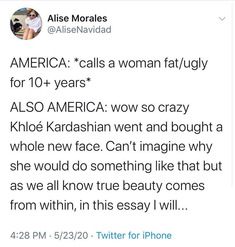 Text - Alise Morales @AliseNavidad AMERICA: *calls a woman fat/ugly for 10+ years* ALSO AMERICA: wow so crazy Khloé Kardashian went and bought a whole new face. Can't imagine why she would do something like that but as we all know true beauty comes from within, in this essay I will... 4:28 PM · 5/23/20 · Twitter for iPhone