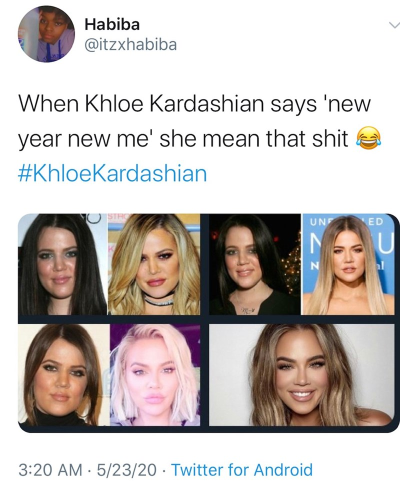 Face - Habiba @itzxhabiba When Khloe Kardashian says 'new year new me' she mean that shit #KhloeKardashian UNF ED U al 3:20 AM · 5/23/20 · Twitter for Android