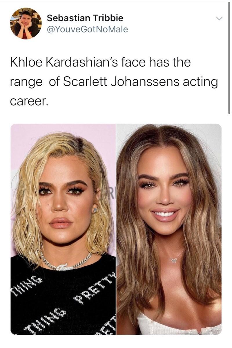 Hair - Sebastian Tribbie @YouveGotNoMale Khloe Kardashian's face has the range of Scarlett Johanssens acting career. RI HING THING PRETTY