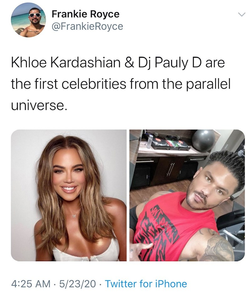 Hair - Frankie Royce @FrankieRoyce Khloe Kardashian & Dj Pauly D are the first celebrities from the parallel universe. 4:25 AM · 5/23/20 · Twitter for iPhone