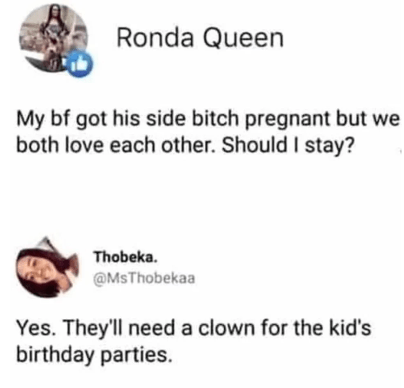 Text - Ronda Queen My bf got his side bitch pregnant but we both love each other. Should I stay? Thobeka. @MsThobekaa Yes. They'll need a clown for the kid's birthday parties.