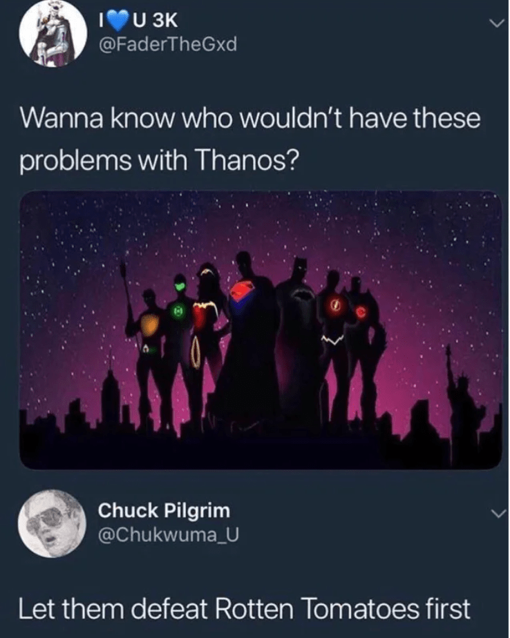 Text - IU 3K @FaderTheGxd Wanna know who wouldn't have these problems with Thanos? Chuck Pilgrim @Chukwuma_U Let them defeat Rotten Tomatoes first