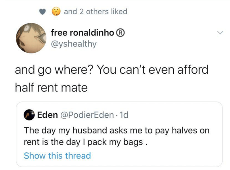 Text - and 2 others liked free ronaldinho ® @yshealthy and go where? You can't even afford half rent mate Eden @PodierEden - 1d The day my husband asks me to pay halves on rent is the day I pack my bags. Show this thread