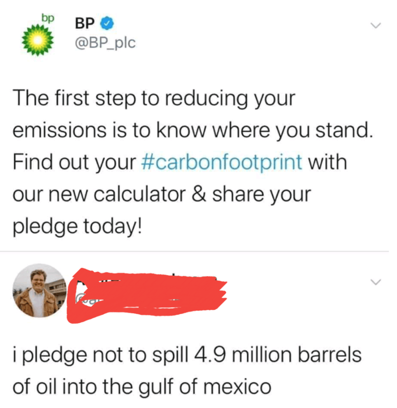 Text - bp ВР @BP_plc The first step to reducing your emissions is to know where you stand. Find out your #carbonfootprint with our new calculator & share your pledge today! i pledge not to spill 4.9 million barrels of oil into the gulf of mexico >