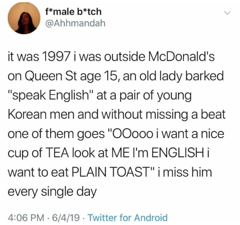 "Text - f*male b*tch @Ahhmandah it was 1997 i was outside McDonald's on Queen St age 15, an old lady barked ""speak English"" at a pair of young Korean men and without missing a beat one of them goes ""O0ooo i want a nice cup of TEA look at ME I'm ENGLISH i want to eat PLAIN TOAST"" i miss him every single day 4:06 PM 6/4/19 · Twitter for Android >"