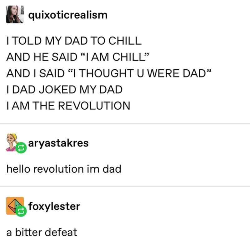 "Text - quixoticrealism I TOLD MY DAD TO CHILL AND HE SAID ""I AM CHILL"" AND I SAID ""I THOUGHT U WERE DAD"" I DAD JOKED MY DAD TAM THE REVOLUTION aryastakres hello revolution im dad foxylester a bitter defeat"