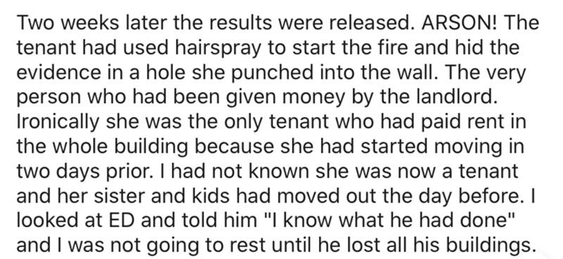 """Text - Two weeks later the results were released. ARSON! The tenant had used hairspray to start the fire and hid the evidence in a hole she punched into the wall. The very person who had been given money by the landlord. Ironically she was the only tenant who had paid rent in the whole building because she had started moving in two days prior. I had not known she was now a tenant and her sister and kids had moved out the day before. I looked at ED and told him """"I know what he had done"""" and I was"""