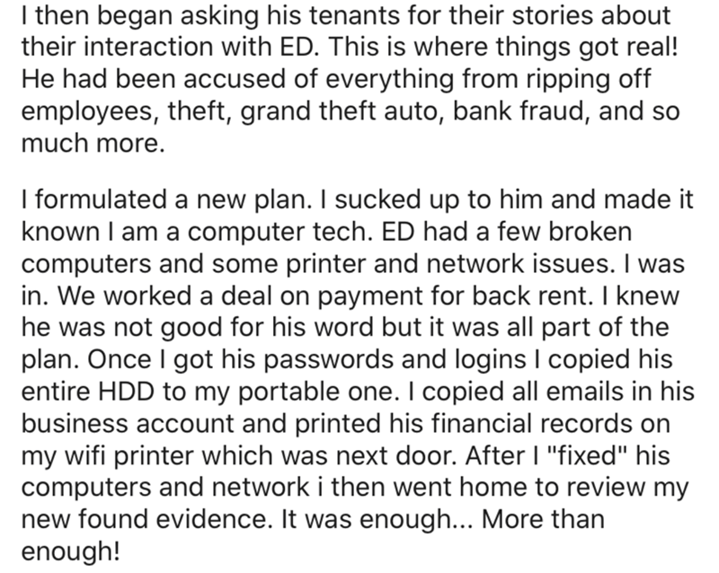Text - I then began asking his tenants for their stories about their interaction with ED. This is where things got real! He had been accused of everything from ripping off employees, theft, grand theft auto, bank fraud, and so much more. I formulated a new plan. I sucked up to him and made it known I am a computer tech. ED had a few broken computers and some printer and network issues. I was in. We worked a deal on payment for back rent. I knew he was not good for his word but it was all part of