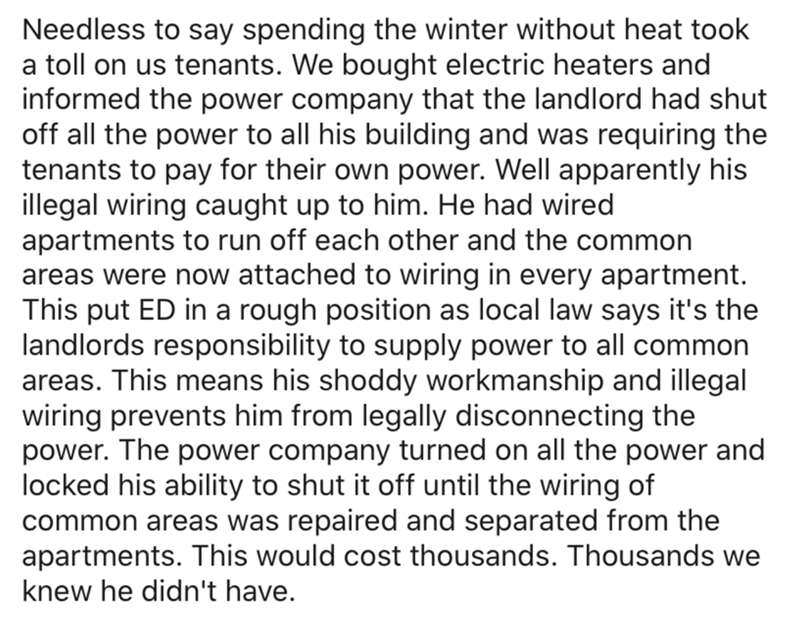 Text - Needless to say spending the winter without heat took a toll on us tenants. We bought electric heaters and informed the power company that the landlord had shut off all the power to all his building and was requiring the tenants to pay for their own power. Well apparently his illegal wiring caught up to him. He had wired apartments to run off each other and the common areas were now attached to wiring in every apartment. This put ED in a rough position as local law says it's the landlords