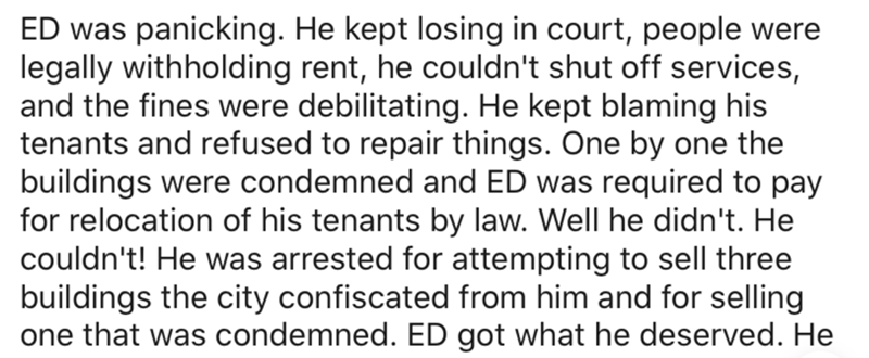 Text - ED was panicking. He kept losing in court, people were legally withholding rent, he couldn't shut off services, and the fines were debilitating. He kept blaming his tenants and refused to repair things. One by one the buildings were condemned and ED was required to pay for relocation of his tenants by law. Well he didn't. He couldn't! He was arrested for attempting to sell three buildings the city confiscated from him and for selling one that was condemned. ED got what he deserved. He