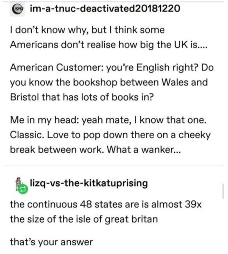 Text - im-a-tnuc-deactivated20181220 I don't know why, but I think some Americans don't realise how big the UK is.... American Customer: you're English right? Do you know the bookshop between Wales and Bristol that has lots of books in? Me in my head: yeah mate, I know that one. Classic. Love to pop down there on a cheeky break between work. What a wanker... lizq-vs-the-kitkatuprising the continuous 48 states are is almost 39x the size of the isle of great britan that's your answer