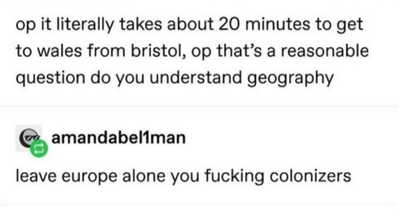Text - op it literally takes about 20 minutes to get to wales from bristol, op that's a reasonable question do you understand geography amandabel1man leave europe alone you fucking colonizers