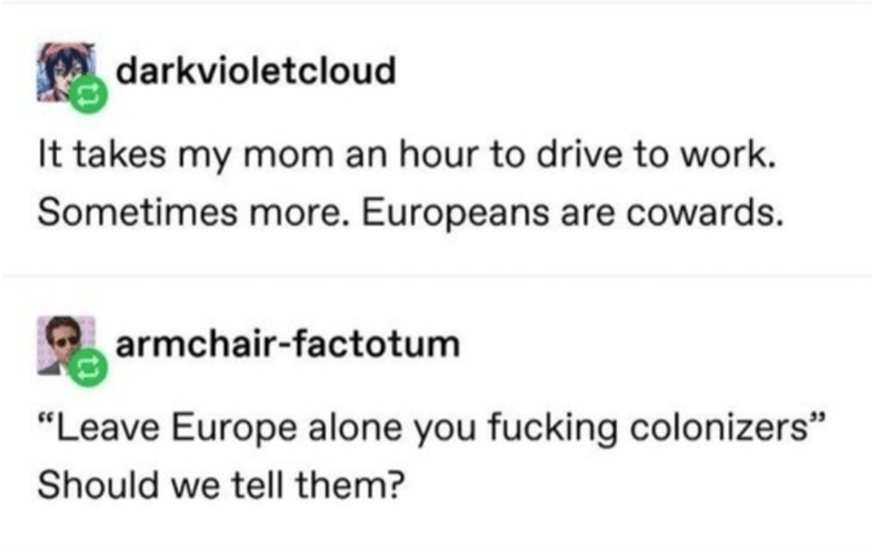 "Text - darkvioletcloud It takes my mom an hour to drive to work. Sometimes more. Europeans are cowards. armchair-factotum ""Leave Europe alone you fucking colonizers"" Should we tell them?"