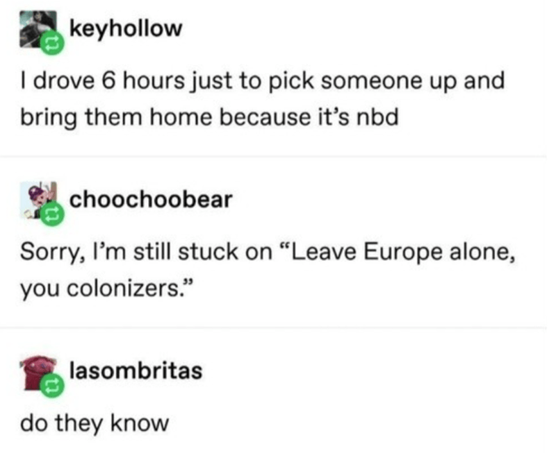 "Text - keyhollow I drove 6 hours just to pick someone up and bring them home because it's nbd choochoobear Sorry, I'm still stuck on ""Leave Europe alone, you colonizers."" lasombritas do they know"