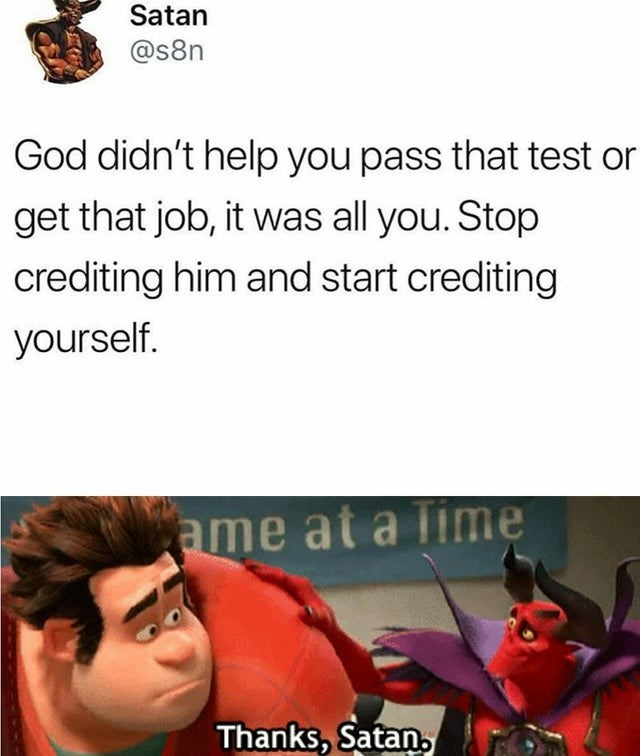 Text - Satan @s8n God didn't help you pass that test or get that job, it was all you. Stop crediting him and start crediting yourself. ame at a lime Thanks, Satan,