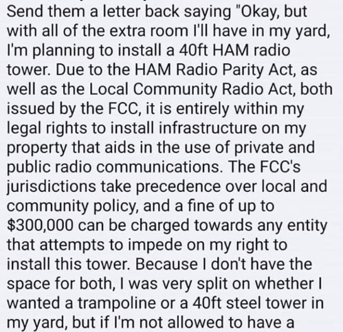 "Text - Send them a letter back saying ""Okay, but with all of the extra room I'll have in my yard, I'm planning to install a 40ft HAM radio tower. Due to the HAM Radio Parity Act, as well as the Local Community Radio Act, both issued by the FCC, it is entirely within my legal rights to install infrastructure on my property that aids in the use of private and public radio communications. The FCC's jurisdictions take precedence over local and community policy, and a fine of up to $300,000 can be ch"