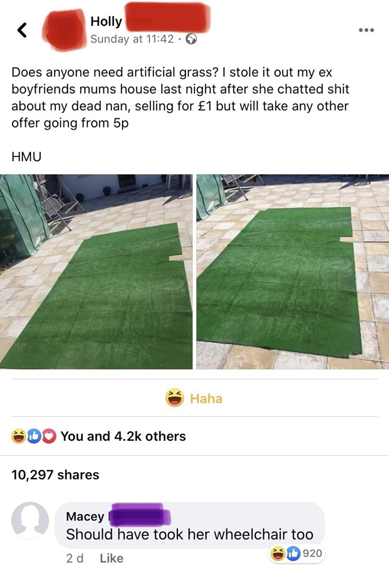 Grass - Holly •.. Sunday at 11:42 · Does anyone need artificial grass? I stole it out my ex boyfriends mums house last night after she chatted shit about my dead nan, selling for £1 but will take any other offer going from 5p HMU Haha You and 4.2k others 10,297 shares Macey Should have took her wheelchair too 920 2 d Like