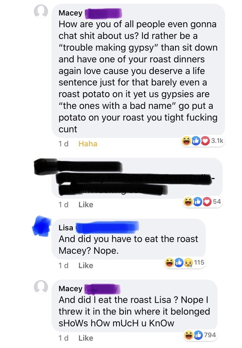 """Text - A Macey How are you of all people even gonna chat shit about us? Id rather be a """"trouble making gypsy"""" than sit down and have one of your roast dinners again love cause you deserve a life sentence just for that barely even a roast potato on it yet us gypsies are """"the ones with a bad name"""" go put a potato on your roast you tight fucking cunt b 3.1k 1 d Haha DO 54 1d Like Lisa And did you have to eat the roast Macey? Nope. 115 1 d Like A Macey And did I eat the roast Lisa ? Nope I threw it"""