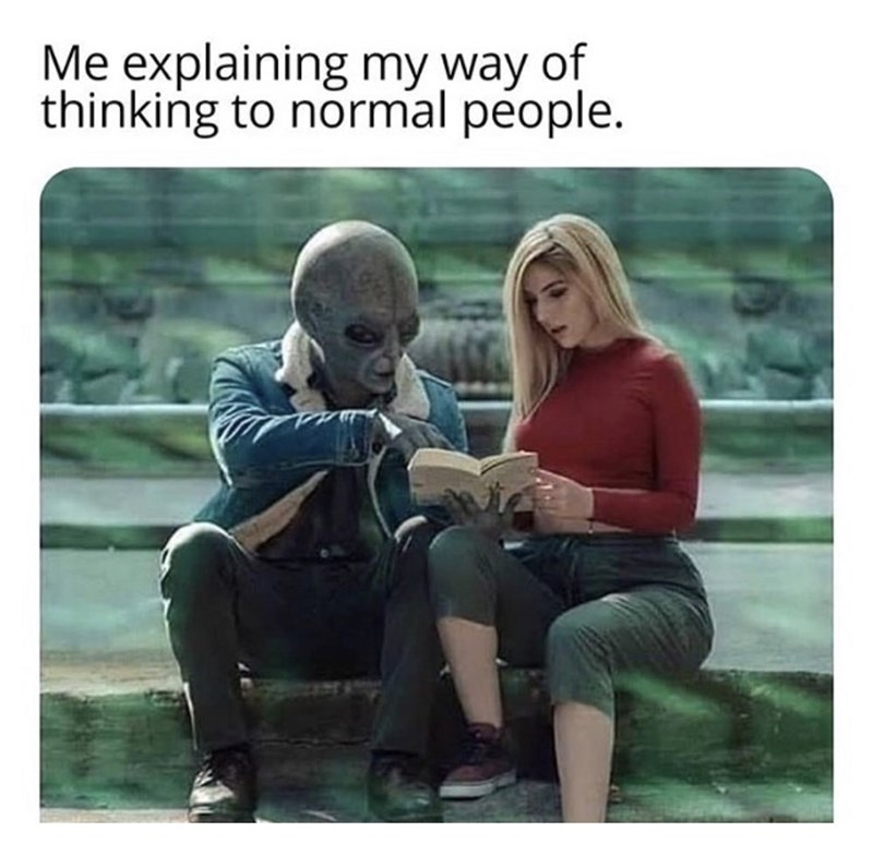 "Funny meme that reads, ""Me explaining my way of thinking to normal people"" above a photo of an alien explaining something to a human woman"