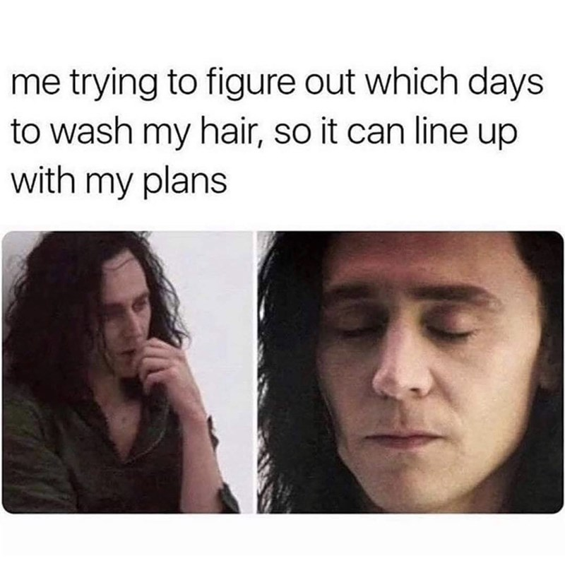 Face - me trying to figure out which days to wash my hair, so it can line up with my plans
