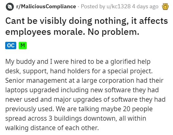 Text - r/MaliciousCompliance Posted by u/kc1328 4 days ago Cant be visibly doing nothing, it affects employees morale. No problem. oc M My buddy and I were hired to be a glorified help desk, support, hand holders for a special project. Senior management at a large corporation had their laptops upgraded including new software they had never used and major upgrades of software they had previously used. We are talking maybe 20 people spread across 3 buildings downtown, all within walking distance o