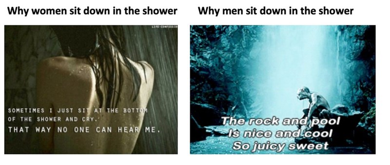 Text - Why women sit down in the shower Why men sit down in the shower SOMETIMES I JUST SIT AT THE BOTTOM OF THE SHOWER AND CRY. The rock and pool Is nice andcool So juicy sweet THAT WAY NO ONE CAN HEAR ME.
