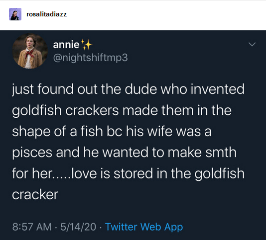 Text - rosalitadiazz annie*+ @nightshiftmp3 just found out the dude who invented goldfish crackers made them in the shape of a fish bc his wife was a pisces and he wanted to make smth for her..love is stored in the goldfish cracker 8:57 AM · 5/14/20 · Twitter Web App