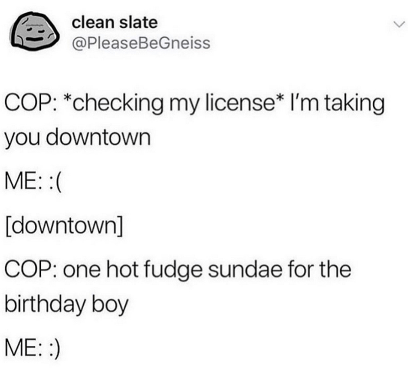Text - clean slate @PleaseBeGneiss COP: *checking my license* l'm taking you downtown ME: :( [downtown] COP: one hot fudge sundae for the birthday boy ME: :)