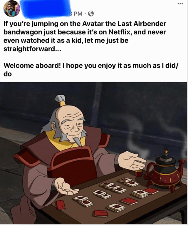 Cartoon - ... 3 PM O If you're jumping on the Avatar the Last Airbender bandwagon just because it's on Netflix, and never even watched it as a kid, let me just be straightforward... Welcome aboard! I hope you enjoy it as much as I did/ do フD