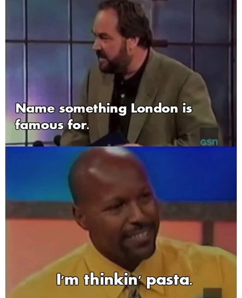 Facial expression - Name something London is famous for. GSn I'm thinkin' pasta.