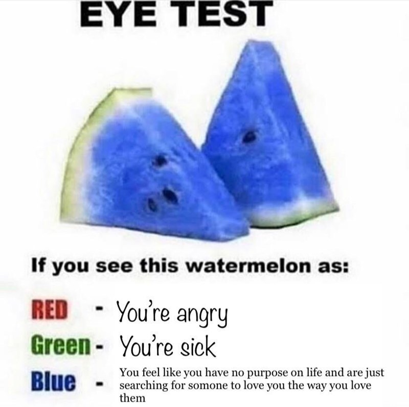 Font - EYE TEST If you see this watermelon as: RED - You're angry Green - You're sick Blue You feel like you have no purpose on life and are just searching for somone to love you the way you love them