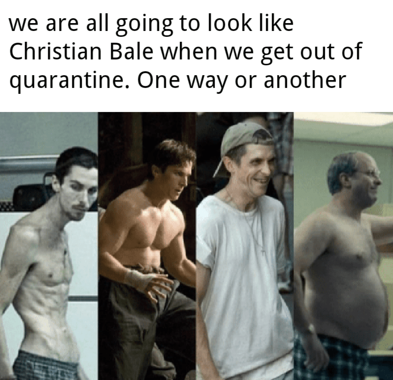 Barechested - we are all going to look like Christian Bale when we get out of quarantine. One way or another