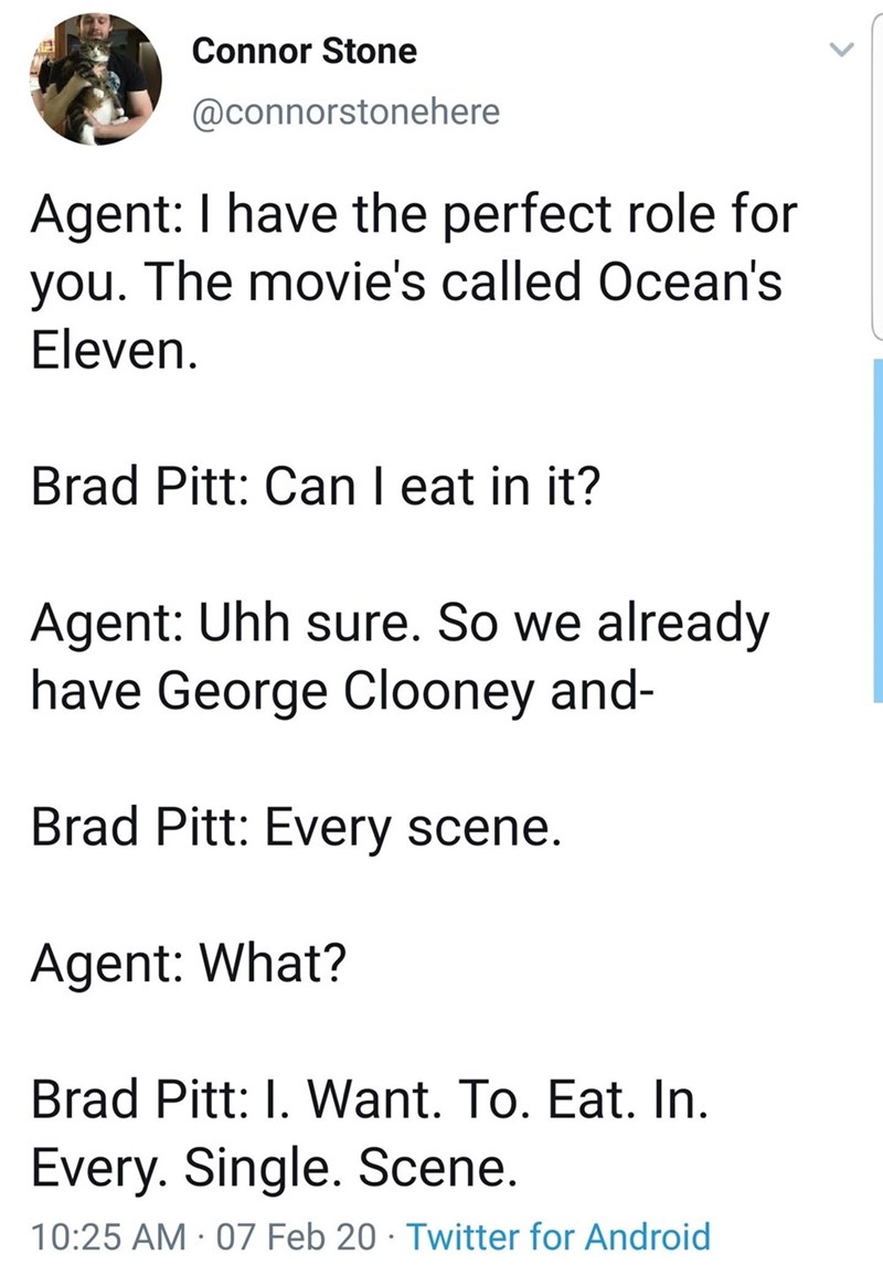 Text - Connor Stone @connorstonehere Agent: I have the perfect role for you. The movie's called Ocean's Eleven. Brad Pitt: Can I eat in it? Agent: Uhh sure. So we already have George Clooney and- Brad Pitt: Every scene. Agent: What? Brad Pitt: I. Want. To. Eat. In. Every. Single. Scene. 10:25 AM · 07 Feb 20 · Twitter for Android
