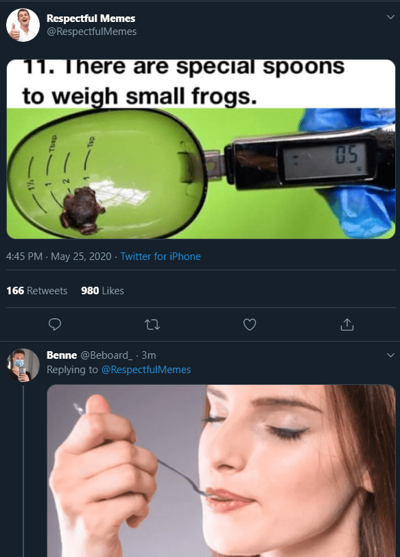 Face - Respectful Memes @RespectfulMemes 11. There are special spoons to weigh small frogs. 05 4:45 PM - May 25, 2020 · Twitter for iPhone 166 Retweets 980 Likes Benne @Beboard_ · 3m Replying to @RespectfulMemes