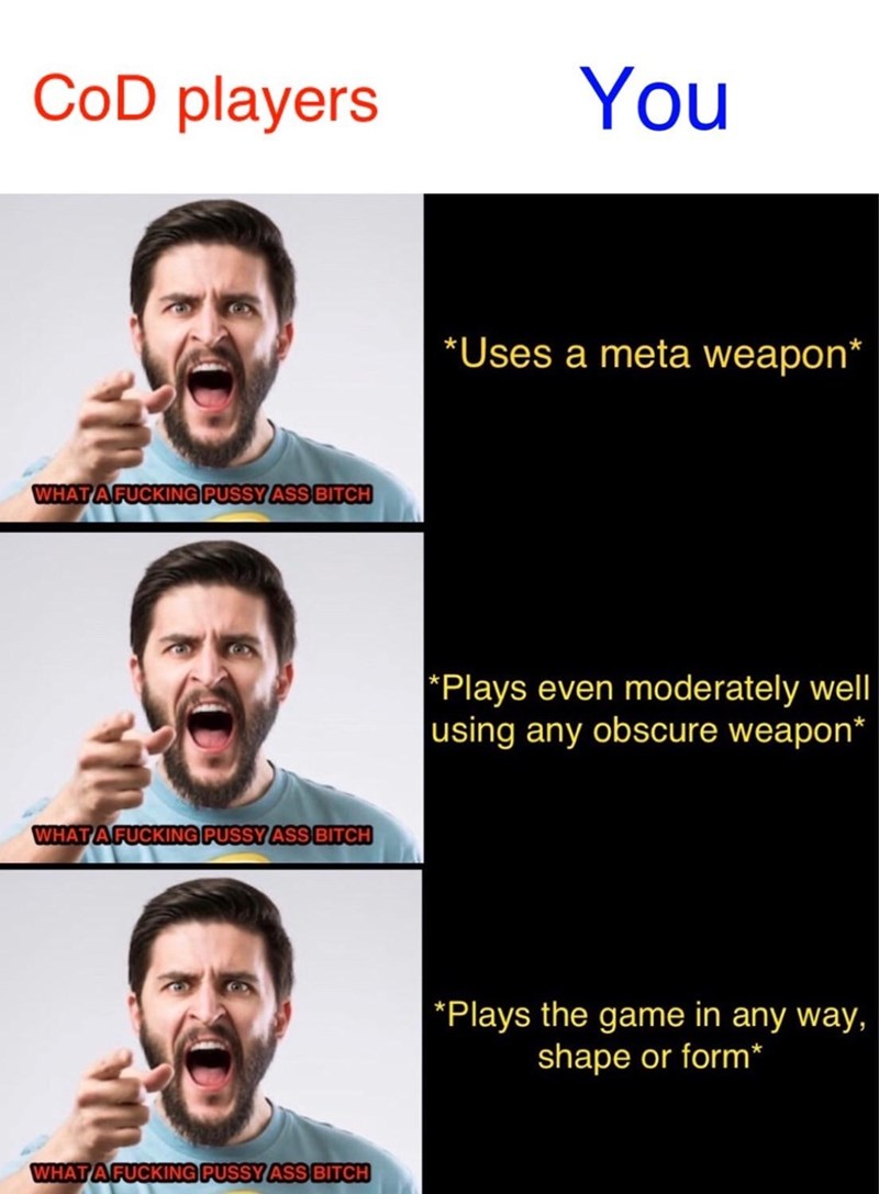 Face - CoD players You *Uses a meta weapon* WHAT AFUCKING PUSSYASS BITCH *Plays even moderately well using any obscure weapon* WHAT AFUCKING PUSSY ASS BITCH *Plays the game in any way, shape or form* WHAT AFUCKING PUSSYASS BITCH