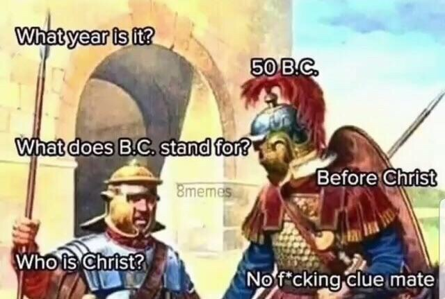 Cartoon - What year is it? 50 B.C. What does B.C. stand for? Before Christ 8memes Who is Christ? No f cking clue mate
