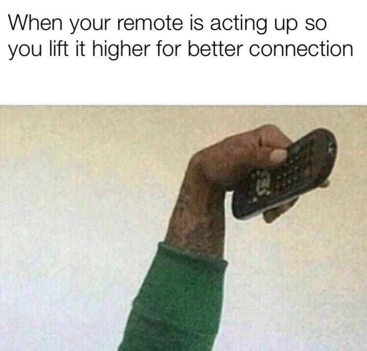 Text - When your remote is acting up so you lift it higher for better connection