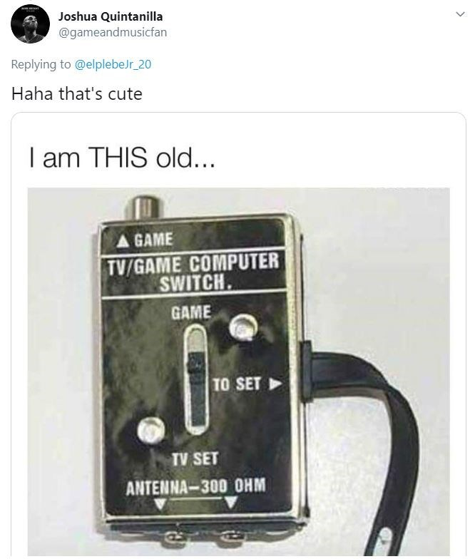 Technology - Joshua Quintanilla @gameandmusicfan Replying to @elplebeJr_20 Haha that's cute I am THIS old... A GAME TV/GAME COMPUTER SWITCH. GAME TO SET TV SET ANTENNA-300 OHM >