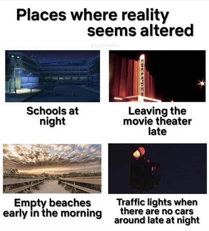 Places where reality seems altered gaudinator Schools at night Leaving the movie theater late Empty beaches early in the morning Traffic lights when there are no cars around late at night
