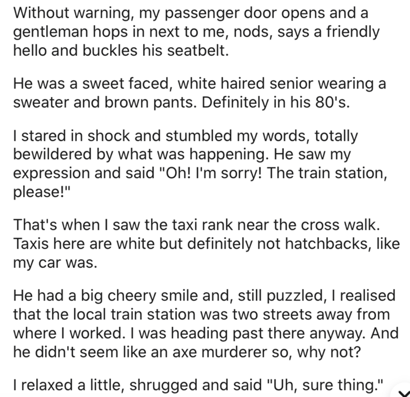 """Text - Without warning, my passenger door opens and a gentleman hops in next to me, nods, says a friendly hello and buckles his seatbelt. He was a sweet faced, white haired senior wearing a sweater and brown pants. Definitely in his 80's. I stared in shock and stumbled my words, totally bewildered by what was happening. He saw my expression and said """"Oh! I'm sorry! The train station, please!"""" That's when I saw the taxi rank near the cross walk. Taxis here are white but definitely not hatchbacks,"""