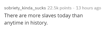 Text - sobriety_kinda_sucks 22.5k points · 13 hours ago There are more slaves today than anytime in history.