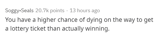 Text - Soggy-Seals 20.7k points · 13 hours ago You have a higher chance of dying on the way to get a lottery ticket than actually winning.