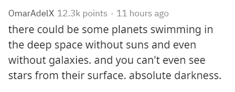 Text - OmarAdelX 12.3k points · 11 hours ago there could be some planets swimming in the deep space without suns and even without galaxies. and you can't even see stars from their surface. absolute darkness.