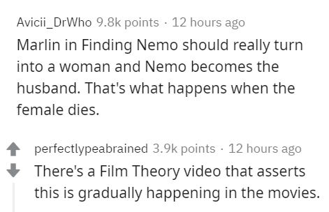 Text - Avicii_DrWho 9.8k points · 12 hours ago Marlin in Finding Nemo should really turn into a woman and Nemo becomes the husband. That's what happens when the female dies. perfectlypeabrained 3.9k points · 12 hours ago There's a Film Theory video that asserts this is gradually happening in the movies.