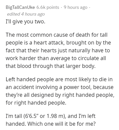 """Text - BigTallCanUke 6.6k points · 9 hours ago - edited 4 hours ago I'll give you two. The most common cause of death for tall people is a heart attack, brought on by the fact that their hearts just naturally have to work harder than average to circulate all that blood through that larger body. Left handed people are most likely to die in an accident involving a power tool, because they're all designed by right handed people, for right handed people. I'm tall (6'6.5"""" or 1.98 m), and I'm left han"""